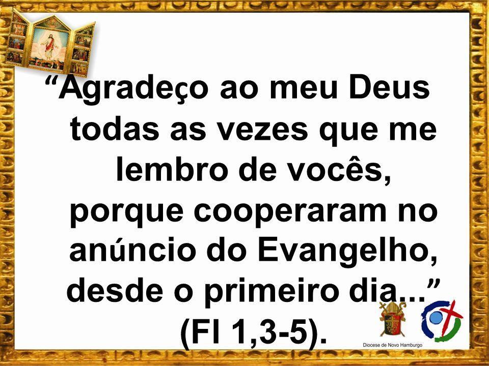 Agradeço ao meu Deus todas as vezes que me lembro de vocês, porque cooperaram no anúncio do Evangelho, desde o primeiro dia... (Fl 1,3-5).