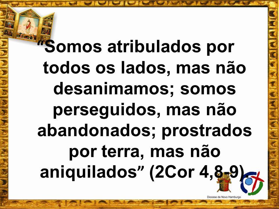 Somos atribulados por todos os lados, mas não desanimamos; somos perseguidos, mas não abandonados; prostrados por terra, mas não aniquilados (2Cor 4,8-9).