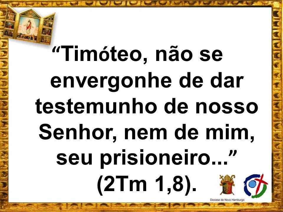 Timóteo, não se envergonhe de dar testemunho de nosso Senhor, nem de mim, seu prisioneiro... (2Tm 1,8).