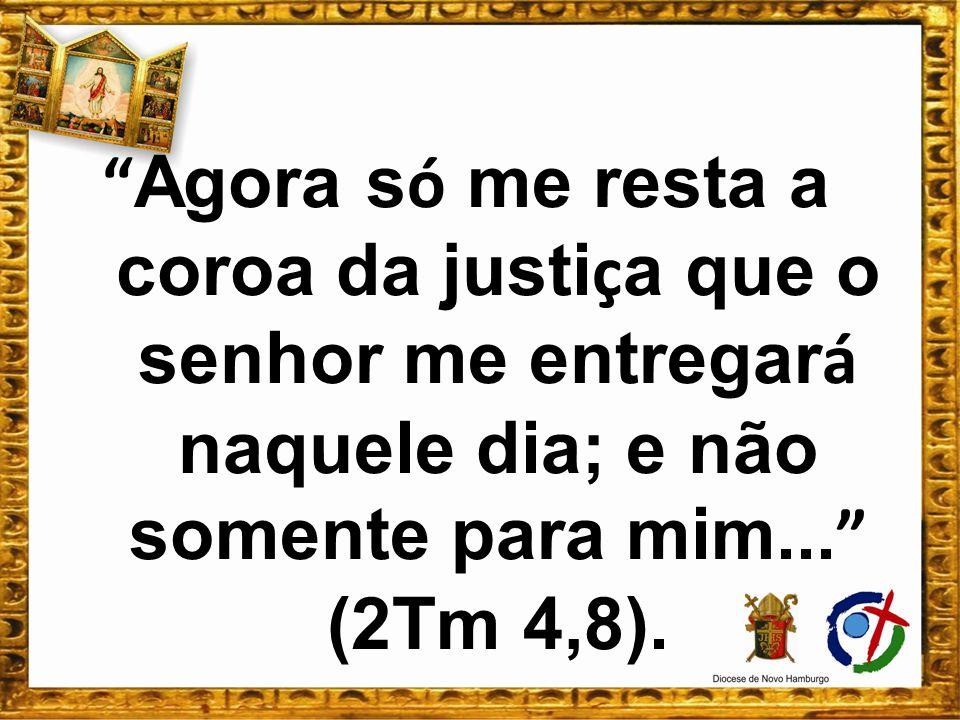 Agora só me resta a coroa da justiça que o senhor me entregará naquele dia; e não somente para mim... (2Tm 4,8).