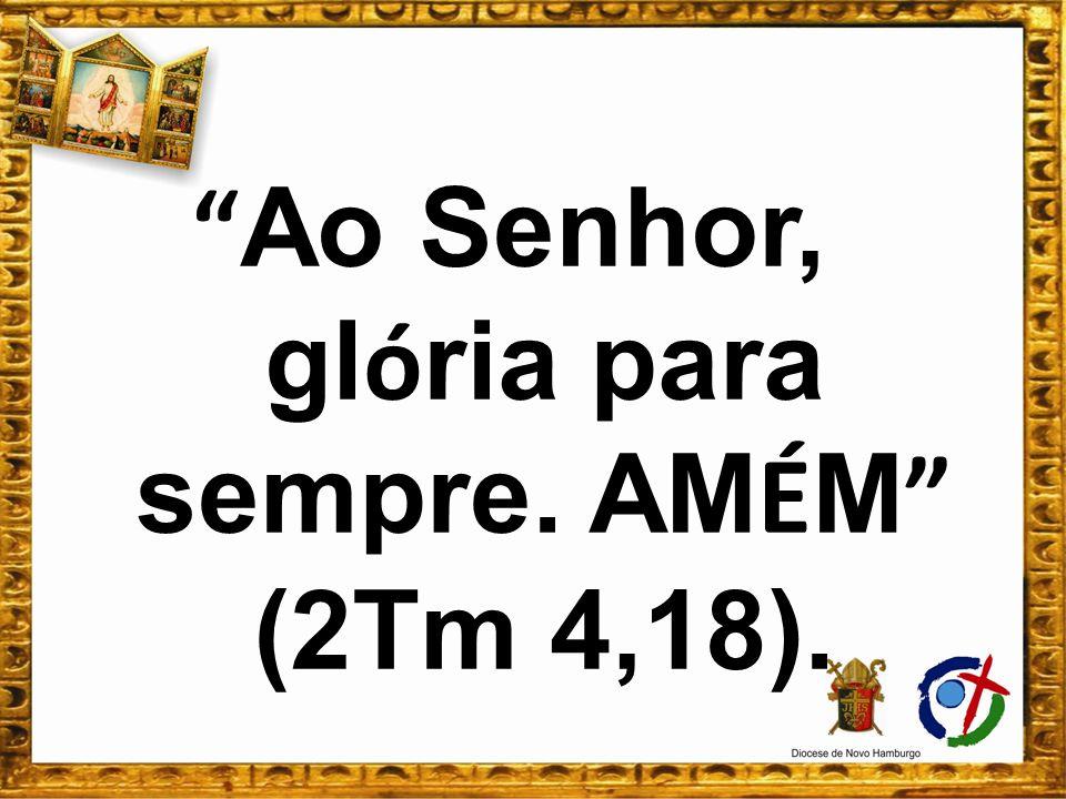 Ao Senhor, glória para sempre. AMÉM (2Tm 4,18).