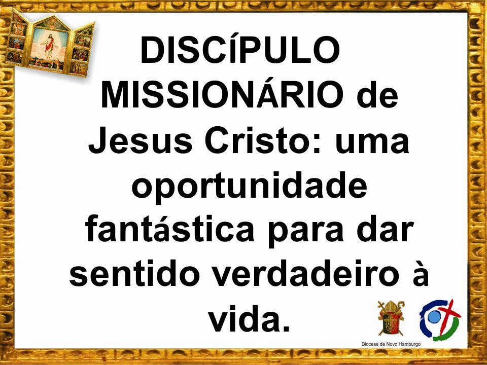 DISCÍPULO MISSIONÁRIO de Jesus Cristo: uma oportunidade fantástica para dar sentido verdadeiro à vida.