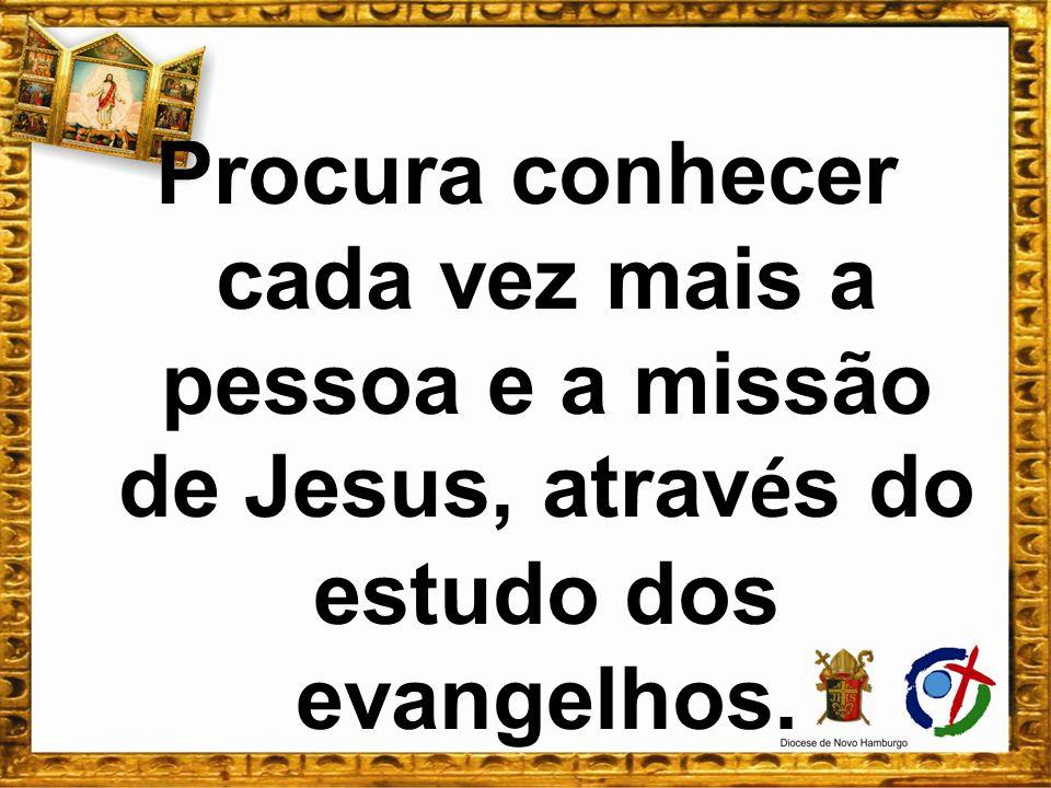 Procura conhecer cada vez mais a pessoa e a missão de Jesus, através do estudo dos evangelhos.