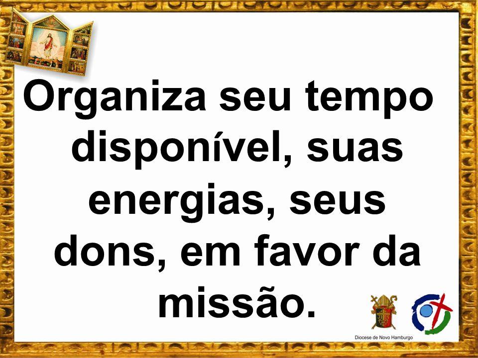 Organiza seu tempo disponível, suas energias, seus dons, em favor da missão.
