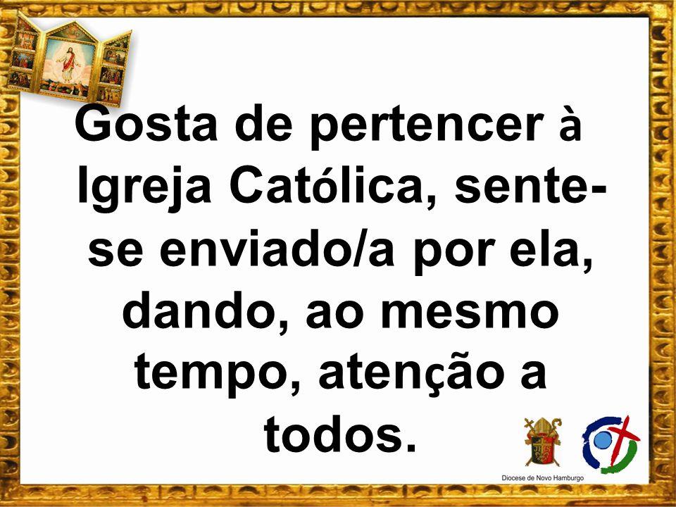 Gosta de pertencer à Igreja Católica, sente-se enviado/a por ela, dando, ao mesmo tempo, atenção a todos.