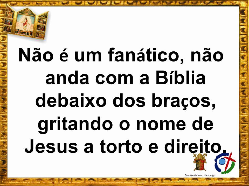 Não é um fanático, não anda com a Bíblia debaixo dos braços, gritando o nome de Jesus a torto e direito.