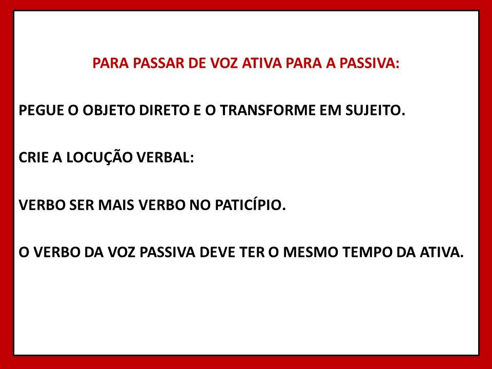 PARA PASSAR DE VOZ ATIVA PARA A PASSIVA: PEGUE O OBJETO DIRETO E O TRANSFORME EM SUJEITO.