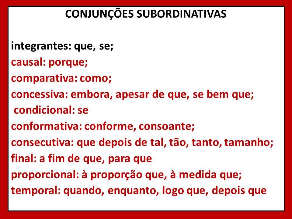 CONJUNÇÕES SUBORDINATIVAS integrantes: que, se; causal: porque; comparativa: como; concessiva: embora, apesar de que, se bem que; condicional: se conformativa: conforme, consoante; consecutiva: que depois de tal, tão, tanto, tamanho; final: a fim de que, para que proporcional: à proporção que, à medida que; temporal: quando, enquanto, logo que, depois que