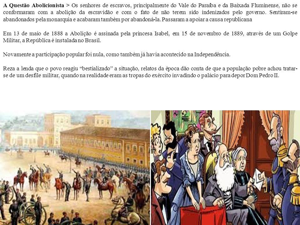 A Questão Abolicionista > Os senhores de escravos, principalmente do Vale do Paraíba e da Baixada Fluminense, não se conformaram com a abolição da escravidão e com o fato de não terem sido indenizados pelo governo. Sentiram-se abandonados pela monarquia e acabaram também por abandoná-la. Passaram a apoiar a causa republicana