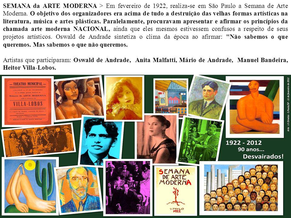 SEMANA da ARTE MODERNA > Em fevereiro de 1922, realiza-se em São Paulo a Semana de Arte Moderna. O objetivo dos organizadores era acima de tudo a destruição das velhas formas artísticas na literatura, música e artes plásticas. Paralelamente, procuravam apresentar e afirmar os princípios da chamada arte moderna NACIONAL, ainda que eles mesmos estivessem confusos a respeito de seus projetos artísticos. Oswald de Andrade sintetiza o clima da época ao afirmar: Não sabemos o que queremos. Mas sabemos o que não queremos.