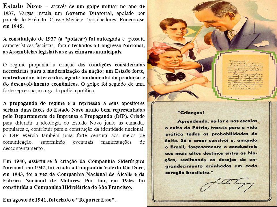 Estado Novo = através de um golpe militar no ano de 1937, Vargas instala um Governo Ditatorial, apoiado por parcela do Exército, Classe Média,e trabalhadores. Encerra-se em 1945.