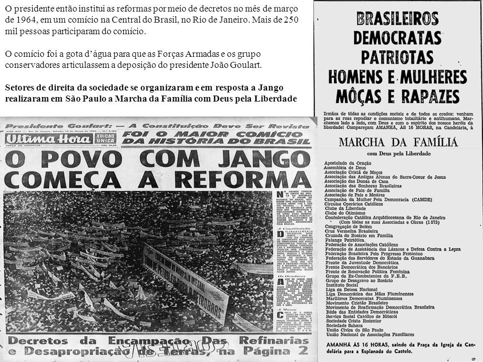 O presidente então institui as reformas por meio de decretos no mês de março de 1964, em um comício na Central do Brasil, no Rio de Janeiro. Mais de 250 mil pessoas participaram do comício.