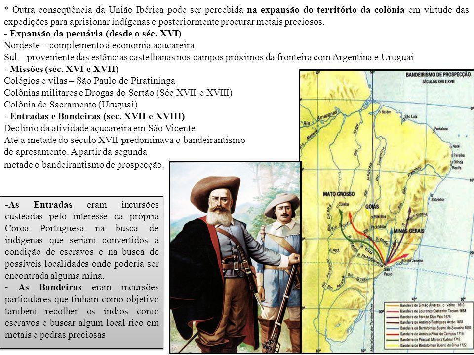 * Outra conseqüência da União Ibérica pode ser percebida na expansão do território da colônia em virtude das expedições para aprisionar indígenas e posteriormente procurar metais preciosos.