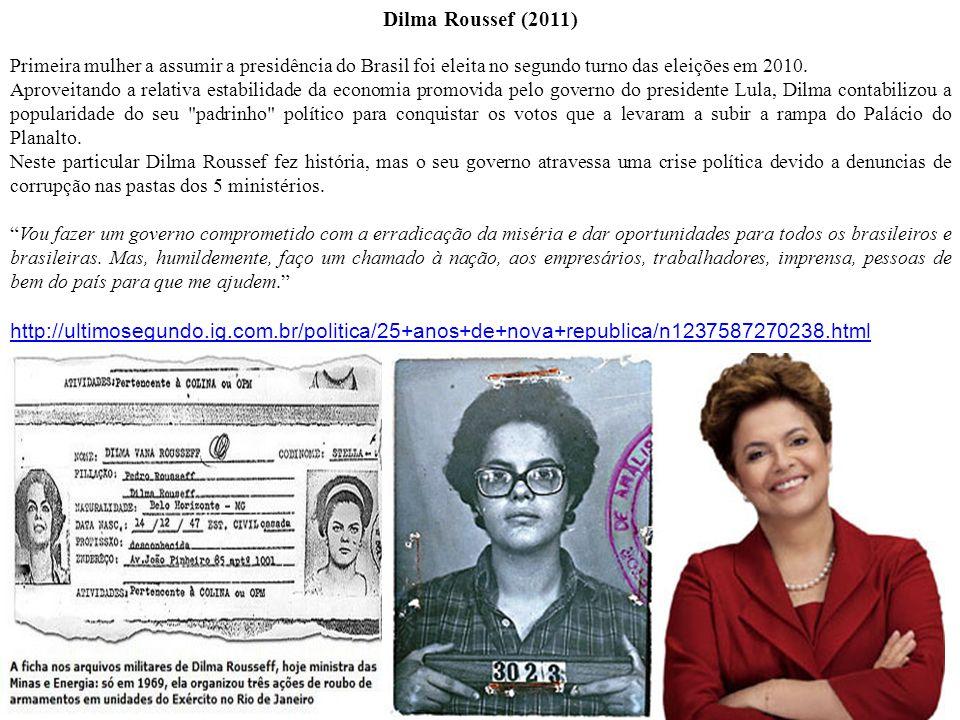 Dilma Roussef (2011) Primeira mulher a assumir a presidência do Brasil foi eleita no segundo turno das eleições em 2010.