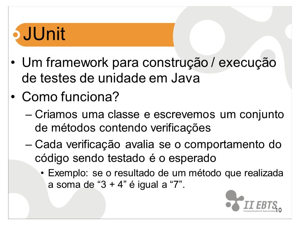 JUnit Um framework para construção / execução de testes de unidade em Java. Como funciona