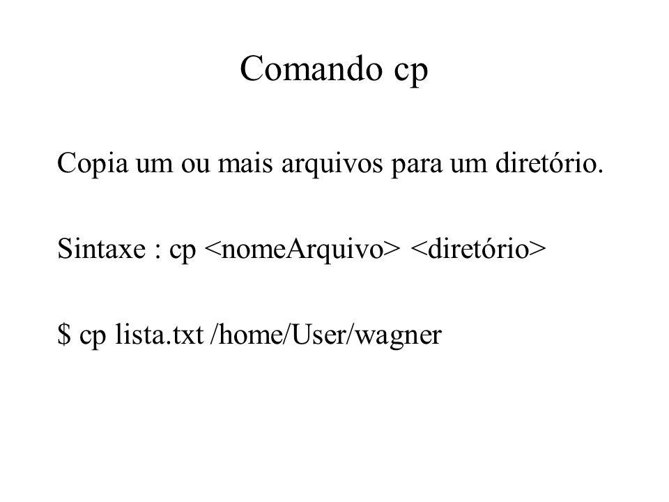 Comando cp Copia um ou mais arquivos para um diretório.