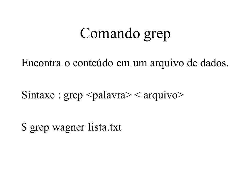 Comando grep Encontra o conteúdo em um arquivo de dados.