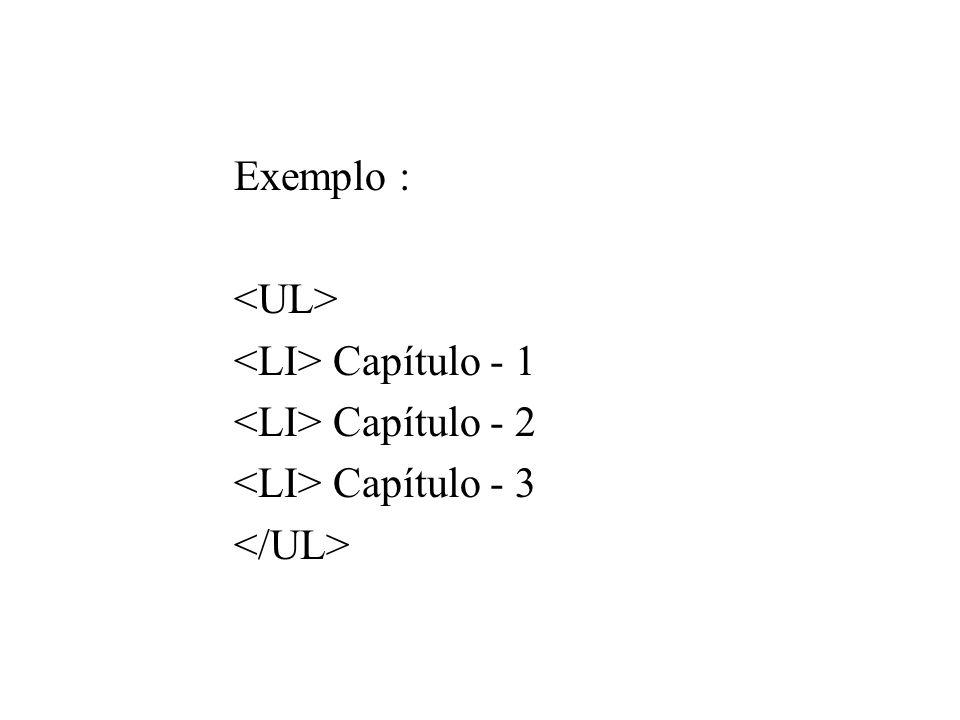 Exemplo : <UL> <LI> Capítulo - 1 <LI> Capítulo - 2 <LI> Capítulo - 3 </UL>
