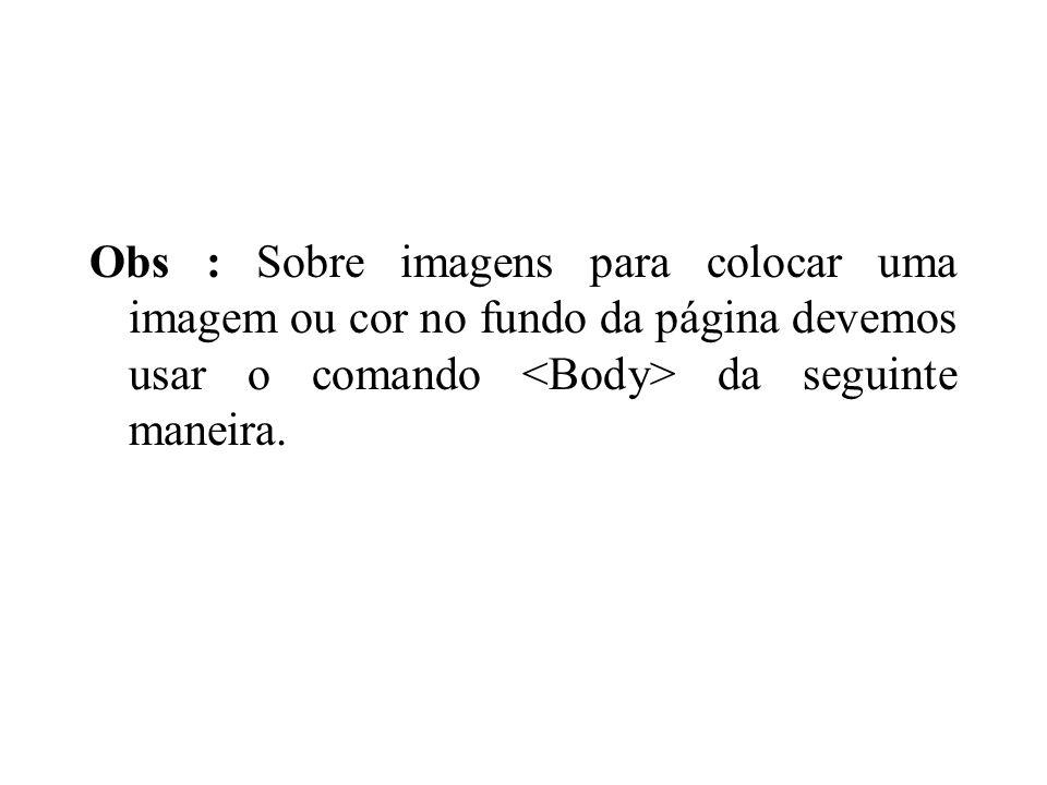 Obs : Sobre imagens para colocar uma imagem ou cor no fundo da página devemos usar o comando <Body> da seguinte maneira.