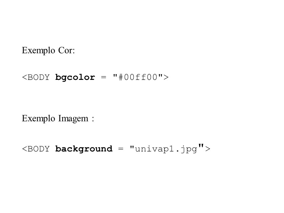 Exemplo Cor: <BODY bgcolor = #00ff00 > Exemplo Imagem : <BODY background = univap1.jpg >