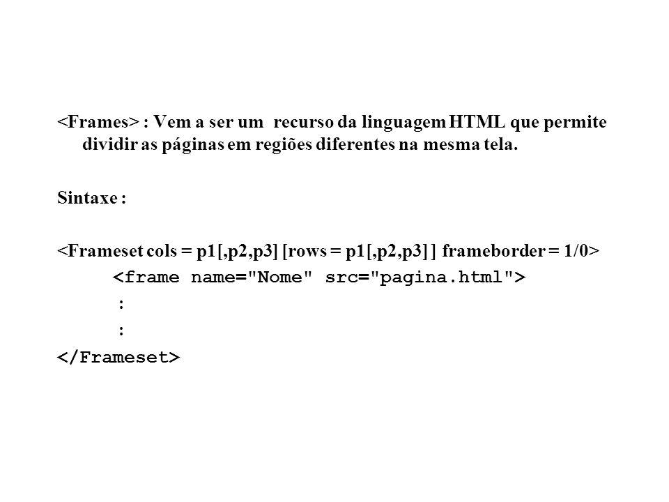 <Frames> : Vem a ser um recurso da linguagem HTML que permite dividir as páginas em regiões diferentes na mesma tela.