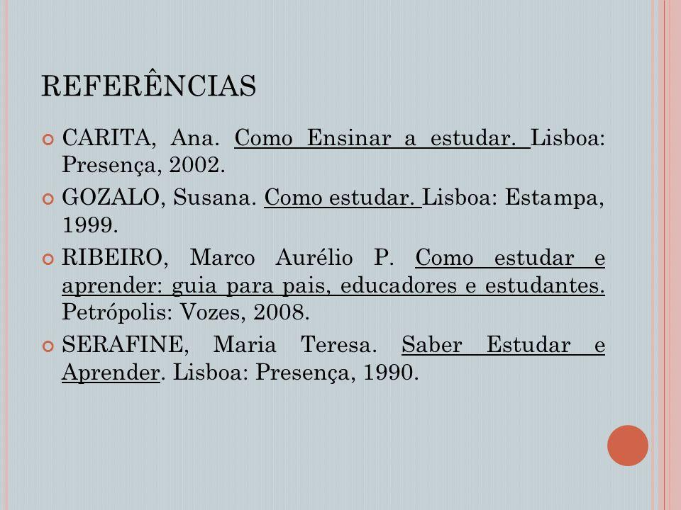 REFERÊNCIAS CARITA, Ana. Como Ensinar a estudar. Lisboa: Presença, 2002. GOZALO, Susana. Como estudar. Lisboa: Estampa, 1999.