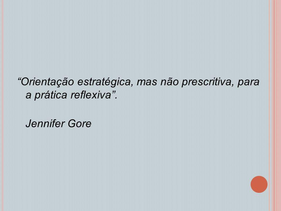 Orientação estratégica, mas não prescritiva, para a prática reflexiva . Jennifer Gore