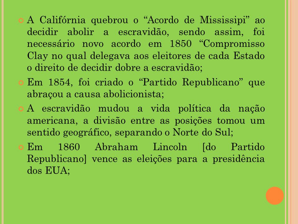 A Califórnia quebrou o Acordo de Mississipi ao decidir abolir a escravidão, sendo assim, foi necessário novo acordo em 1850 Compromisso Clay no qual delegava aos eleitores de cada Estado o direito de decidir dobre a escravidão;