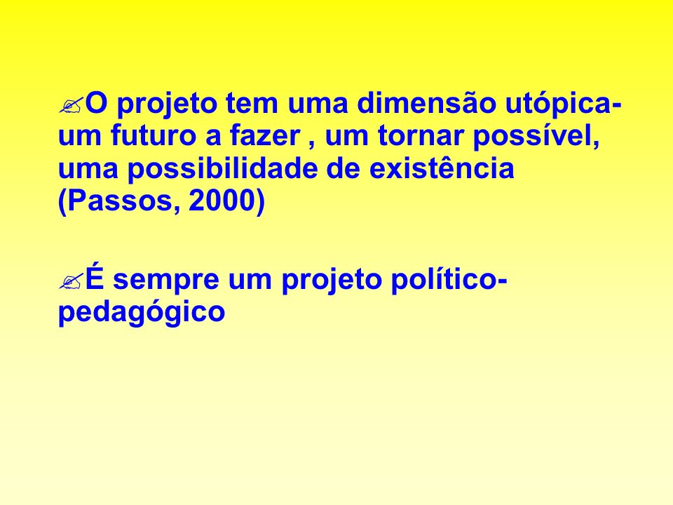 O projeto tem uma dimensão utópica- um futuro a fazer , um tornar possível, uma possibilidade de existência (Passos, 2000)
