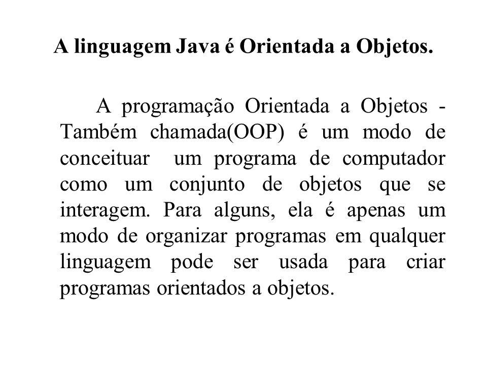 A linguagem Java é Orientada a Objetos.