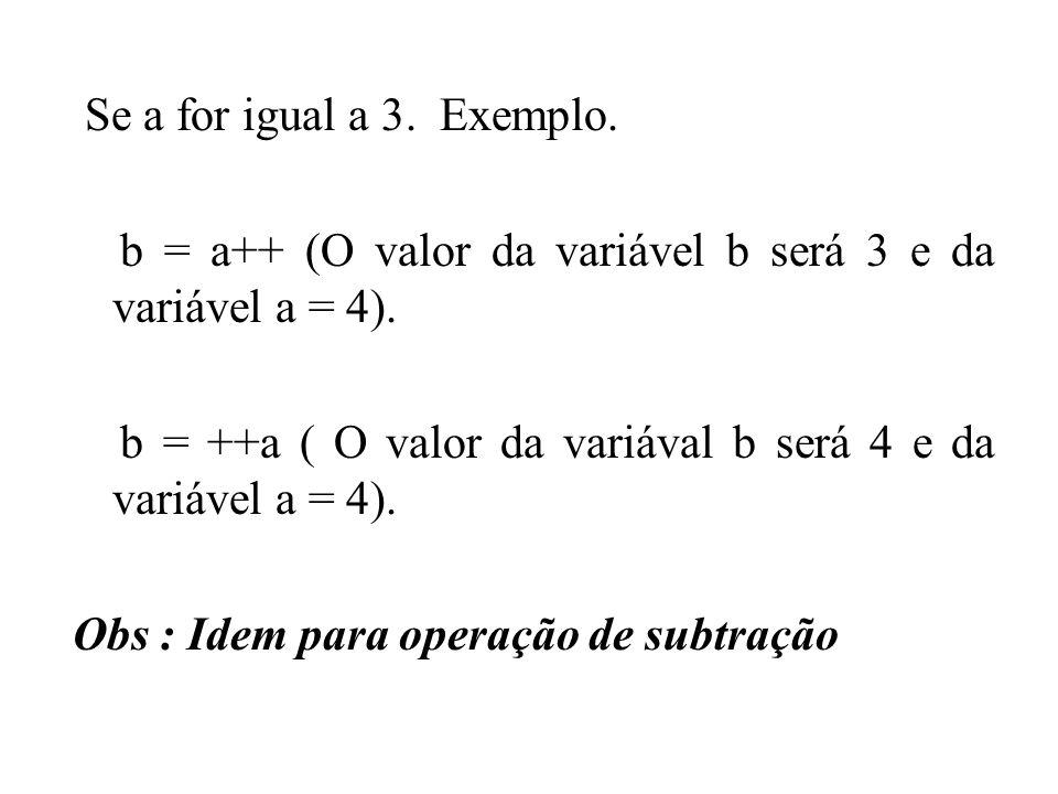 Se a for igual a 3. Exemplo. b = a++ (O valor da variável b será 3 e da variável a = 4).