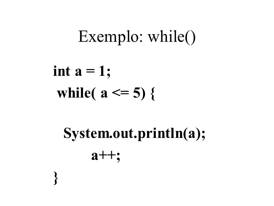 Exemplo: while() int a = 1; while( a <= 5) { System.out.println(a);
