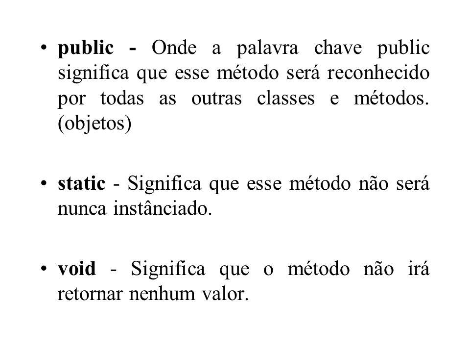 public - Onde a palavra chave public significa que esse método será reconhecido por todas as outras classes e métodos. (objetos)