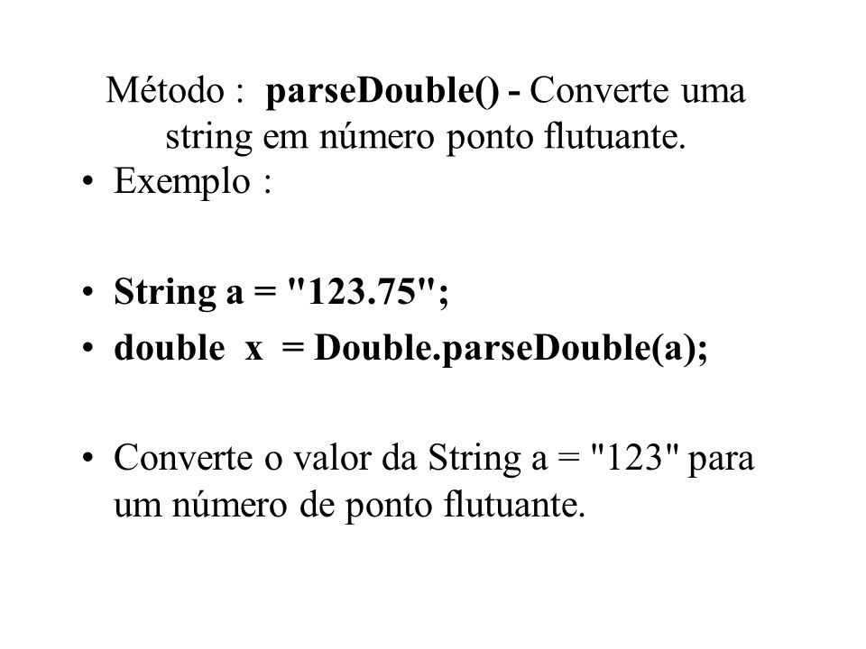 Método : parseDouble() - Converte uma string em número ponto flutuante.