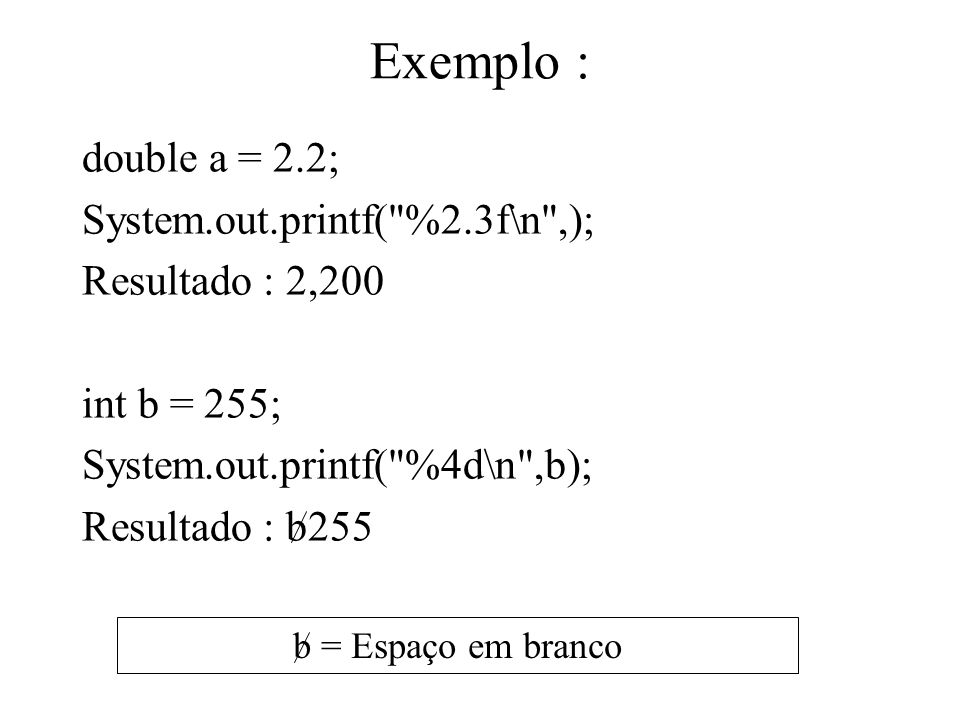 Exemplo : double a = 2.2; System.out.printf( %2.3f\n ,);
