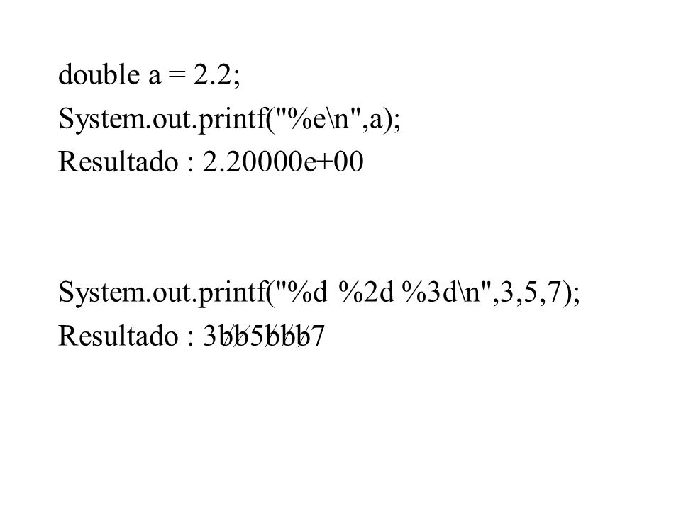 double a = 2.2; System.out.printf( %e\n ,a); Resultado : 2.20000e+00. System.out.printf( %d %2d %3d\n ,3,5,7);