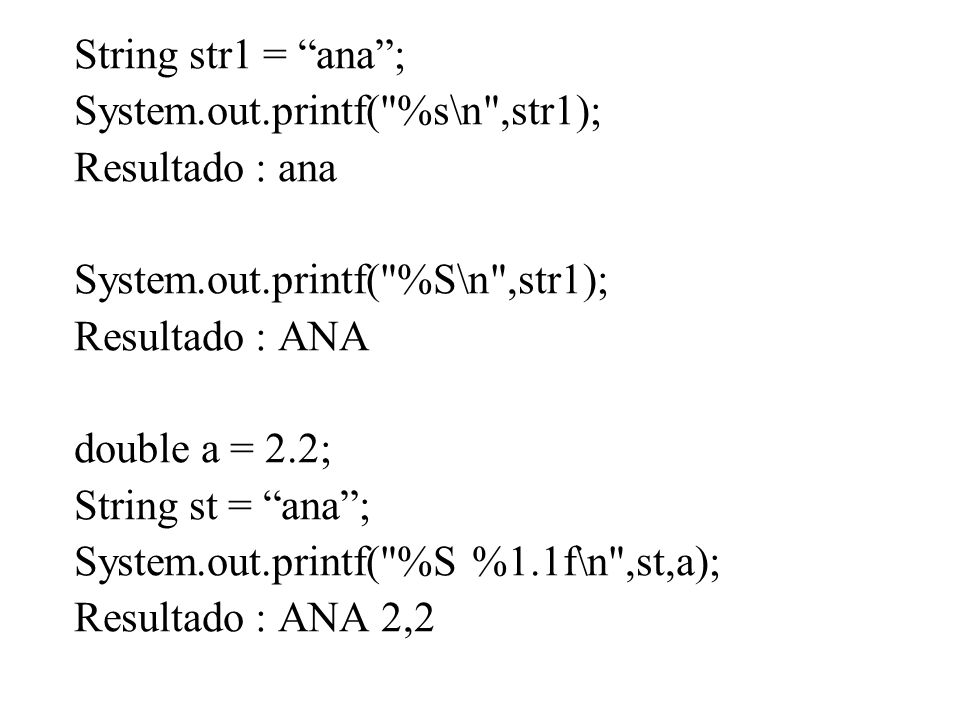 String str1 = ana ; System.out.printf( %s\n ,str1); Resultado : ana. System.out.printf( %S\n ,str1);