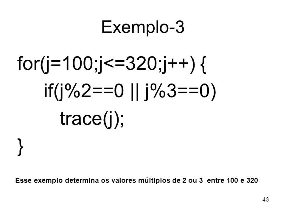 for(j=100;j<=320;j++) { if(j%2==0 || j%3==0) trace(j); } Exemplo-3