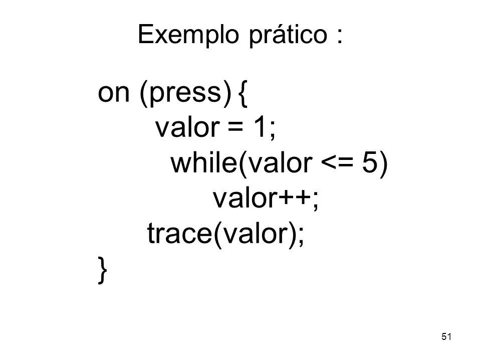 on (press) { valor = 1; while(valor <= 5) valor++; trace(valor); }