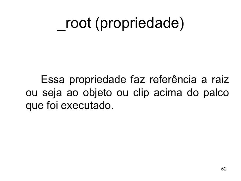 _root (propriedade) Essa propriedade faz referência a raiz ou seja ao objeto ou clip acima do palco que foi executado.