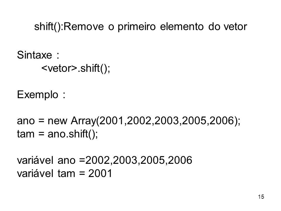 shift():Remove o primeiro elemento do vetor