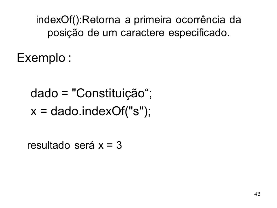 Exemplo : dado = Constituição ; x = dado.indexOf( s );