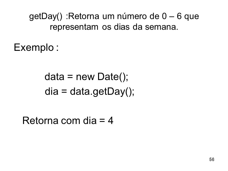 Exemplo : data = new Date(); dia = data.getDay(); Retorna com dia = 4