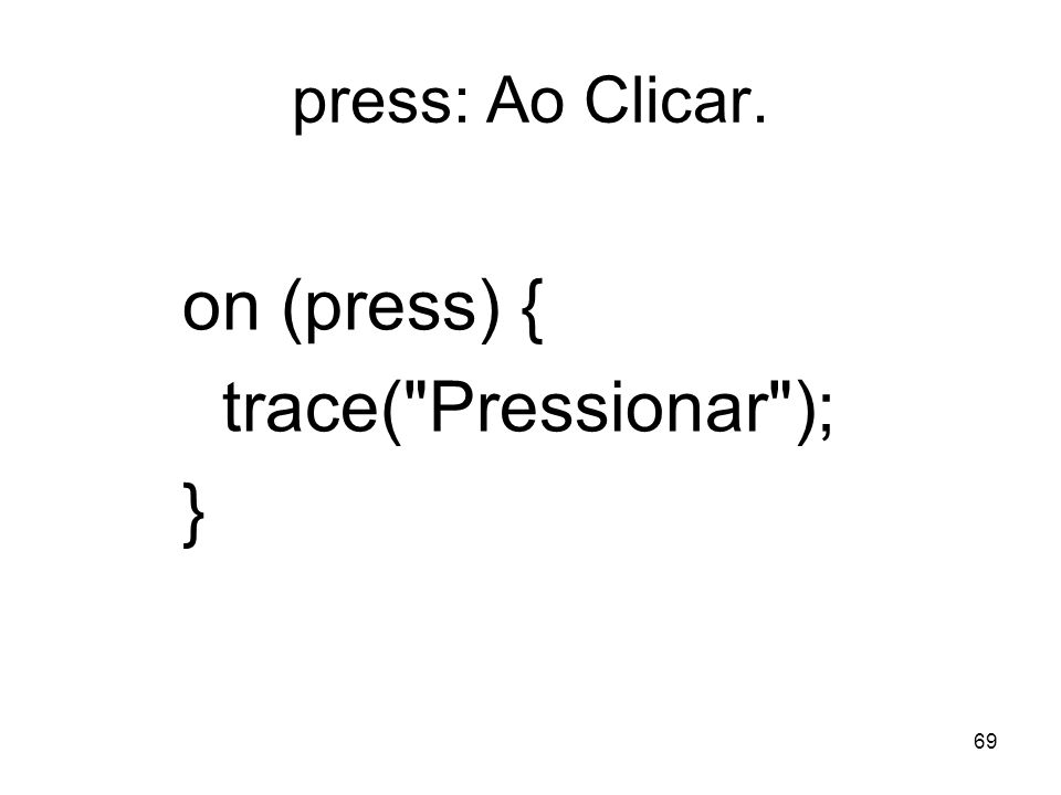press: Ao Clicar. on (press) { trace( Pressionar ); }