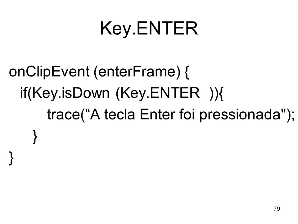 Key.ENTER onClipEvent (enterFrame) { if(Key.isDown (Key.ENTER )){