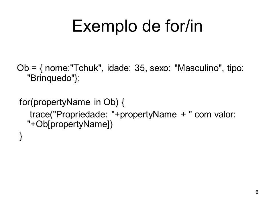 Exemplo de for/in Ob = { nome: Tchuk , idade: 35, sexo: Masculino , tipo: Brinquedo }; for(propertyName in Ob) {