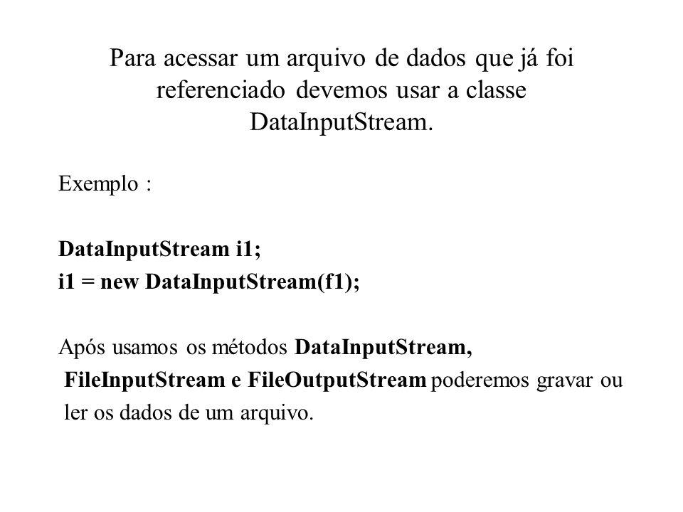 Para acessar um arquivo de dados que já foi referenciado devemos usar a classe DataInputStream.