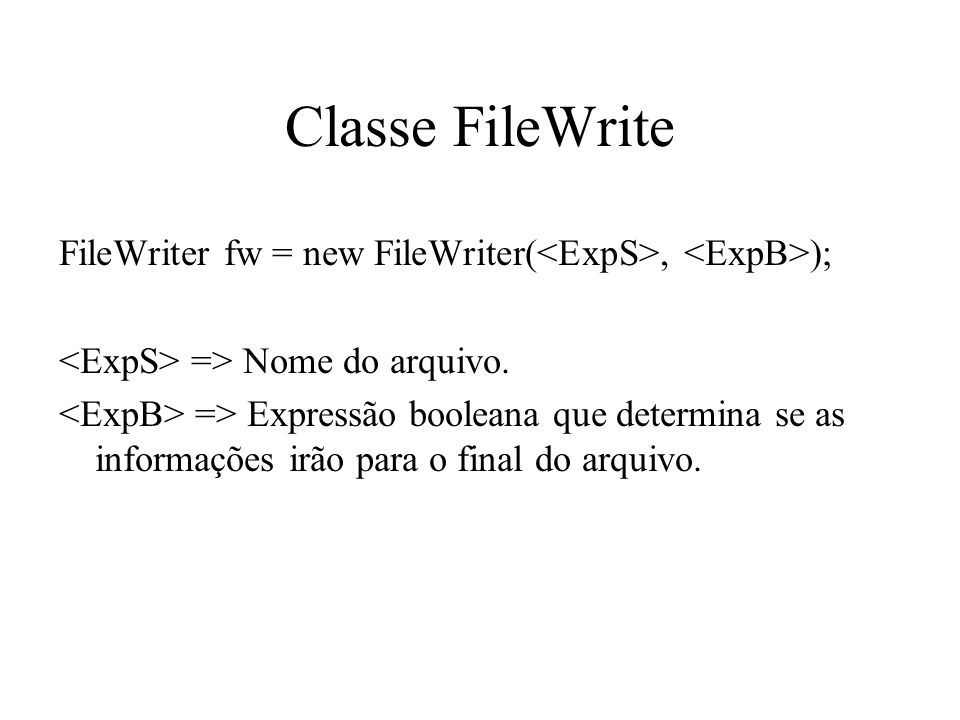 Classe FileWriteFileWriter fw = new FileWriter(<ExpS>, <ExpB>); <ExpS> => Nome do arquivo.