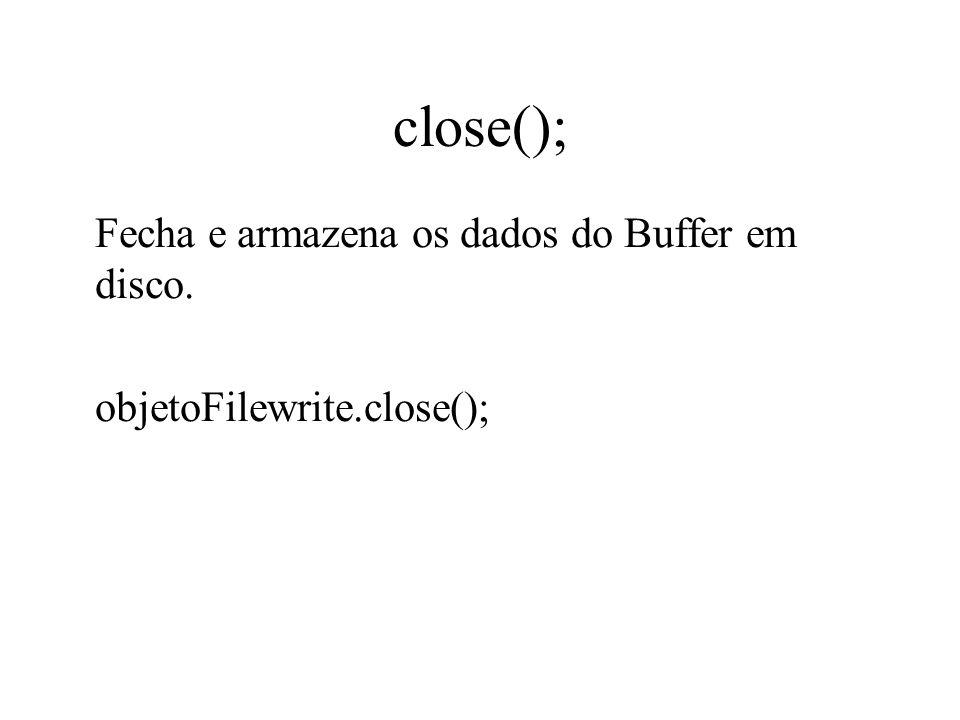 close(); Fecha e armazena os dados do Buffer em disco.