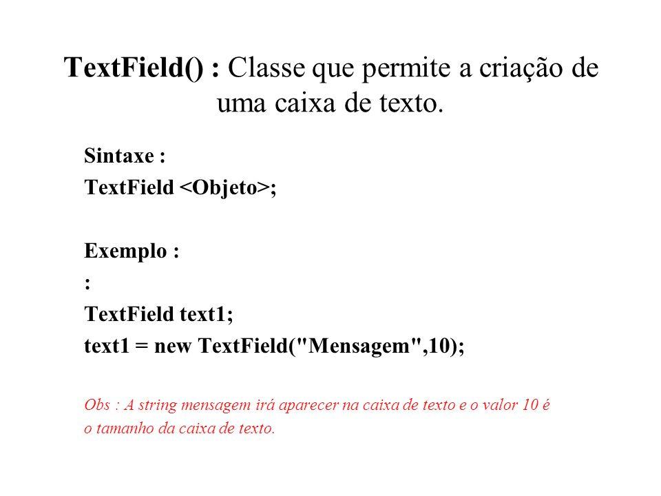 TextField() : Classe que permite a criação de uma caixa de texto.